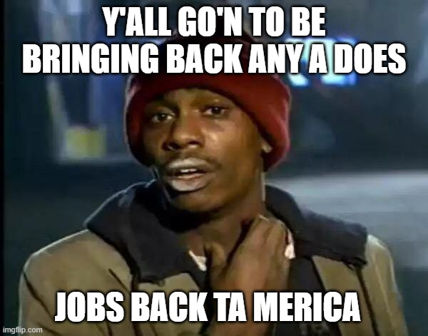 Y'all Got Any More Of That |  Y'ALL GO'N TO BE BRINGING BACK ANY A DOES; JOBS BACK TA MERICA | image tagged in memes,y'all got any more of that,america,american horror story,america first,yall got any more of | made w/ Imgflip meme maker