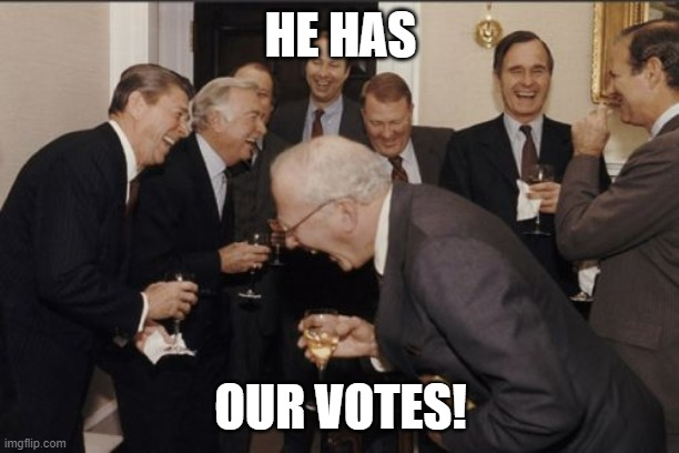 HE HAS OUR VOTES! | image tagged in memes,laughing men in suits | made w/ Imgflip meme maker