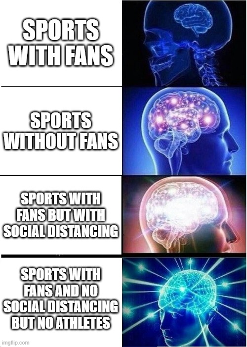 Sports in the Day and Age of COVID-19 |  SPORTS WITH FANS; SPORTS WITHOUT FANS; SPORTS WITH FANS BUT WITH SOCIAL DISTANCING; SPORTS WITH FANS AND NO SOCIAL DISTANCING BUT NO ATHLETES | image tagged in memes,expanding brain,covid-19,sports,fans,funny memes | made w/ Imgflip meme maker