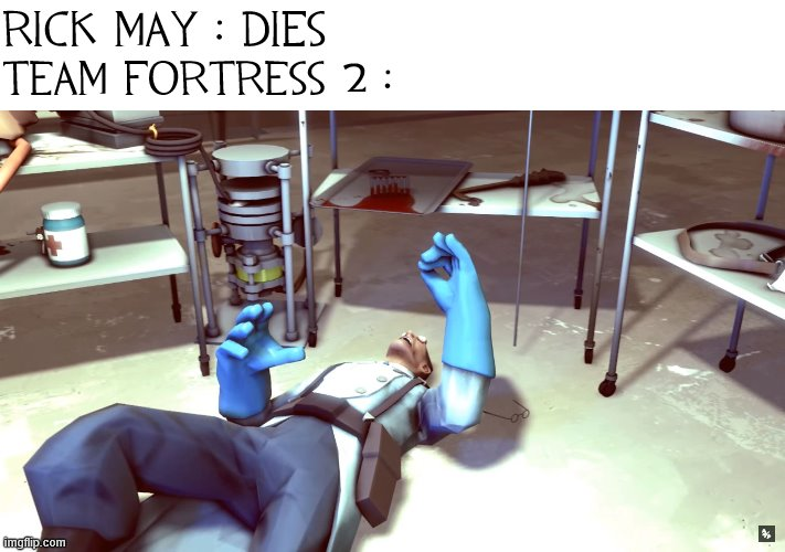 TF2 Dead Medic |  RICK MAY : DIES; TEAM FORTRESS 2 : | image tagged in tf2 dead medic | made w/ Imgflip meme maker