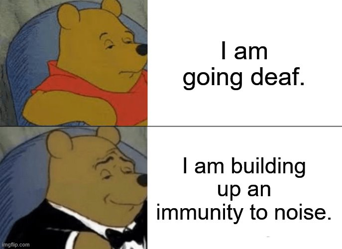 Tuxedo Winnie The Pooh Meme |  I am going deaf. I am building up an immunity to noise. | image tagged in memes,tuxedo winnie the pooh | made w/ Imgflip meme maker