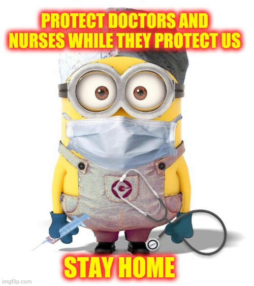 Without Them We All Suffer |  PROTECT DOCTORS AND NURSES WHILE THEY PROTECT US; STAY HOME | image tagged in minion nurse,covid-19,coronavirus,memes,doctor and patient,nurses | made w/ Imgflip meme maker