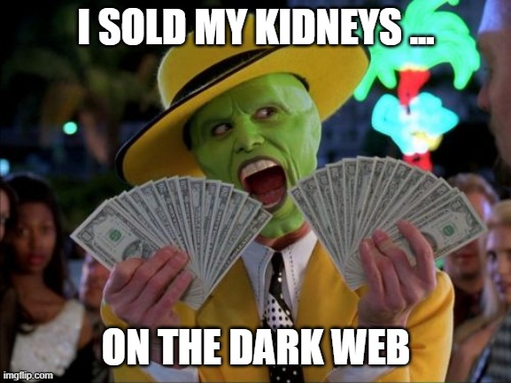 Money Money |  I SOLD MY KIDNEYS ... ON THE DARK WEB | image tagged in memes,money money | made w/ Imgflip meme maker