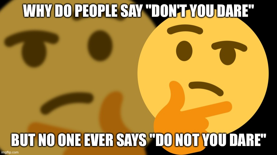 "hmm ? |  WHY DO PEOPLE SAY ""DON'T YOU DARE""; BUT NO ONE EVER SAYS ""DO NOT YOU DARE"" 