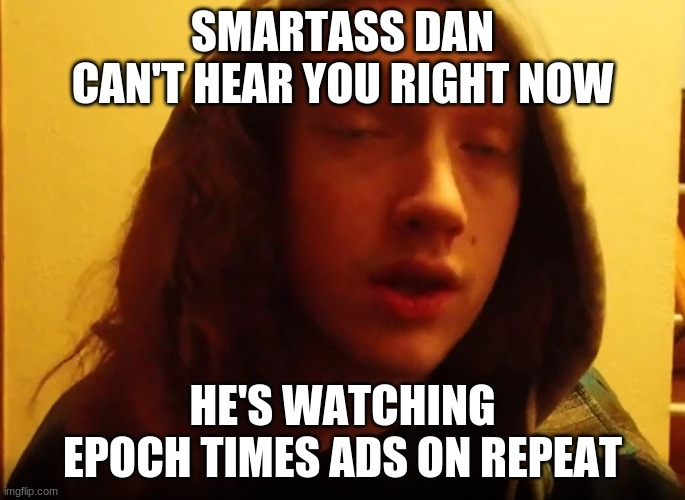 Smartass Dan Epoch Times |  SMARTASS DAN CAN'T HEAR YOU RIGHT NOW; HE'S WATCHING EPOCH TIMES ADS ON REPEAT | image tagged in smartass,brainwashing,republicans,scumbag republicans,fake news | made w/ Imgflip meme maker