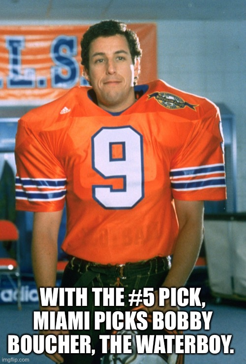 WITH THE #5 PICK, MIAMI PICKS BOBBY BOUCHER, THE WATERBOY. | image tagged in miami dolphins,nfl football | made w/ Imgflip meme maker
