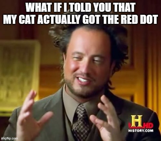 Ancient Aliens |  WHAT IF I TOLD YOU THAT MY CAT ACTUALLY GOT THE RED DOT | image tagged in memes,ancient aliens | made w/ Imgflip meme maker