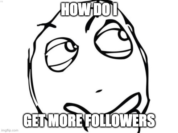 I have 34 followers already. But I want more. |  HOW DO I; GET MORE FOLLOWERS | image tagged in memes,question rage face | made w/ Imgflip meme maker