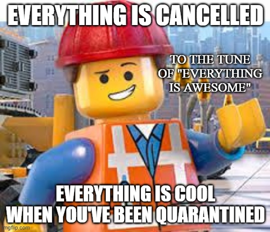 "E V E R Y T H I N G   I S   C A N C E L L E D |  EVERYTHING IS CANCELLED; TO THE TUNE OF ""EVERYTHING IS AWESOME""; EVERYTHING IS COOL WHEN YOU'VE BEEN QUARANTINED 
