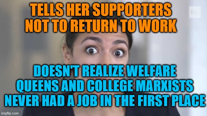 When done not working, don't work! |  TELLS HER SUPPORTERS NOT TO RETURN TO WORK; DOESN'T REALIZE WELFARE QUEENS AND COLLEGE MARXISTS NEVER HAD A JOB IN THE FIRST PLACE | image tagged in crazy alexandria ocasio-cortez,aoc,stupid,low iq | made w/ Imgflip meme maker