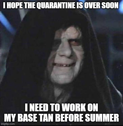 Sidious Error |  I HOPE THE QUARANTINE IS OVER SOON; I NEED TO WORK ON MY BASE TAN BEFORE SUMMER | image tagged in memes,sidious error | made w/ Imgflip meme maker