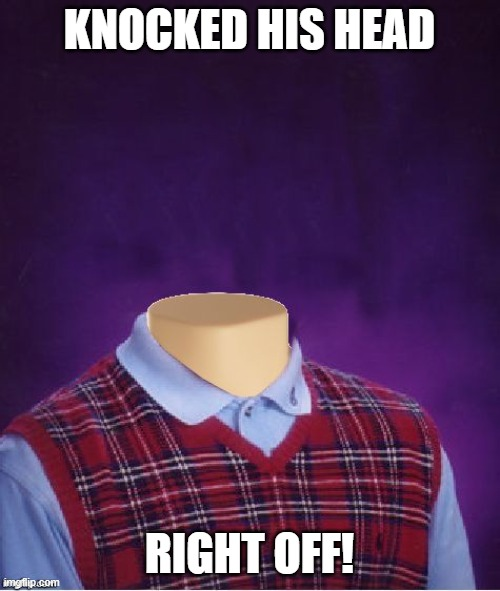 Bad Luck Brian Headless | KNOCKED HIS HEAD RIGHT OFF! | image tagged in bad luck brian headless | made w/ Imgflip meme maker
