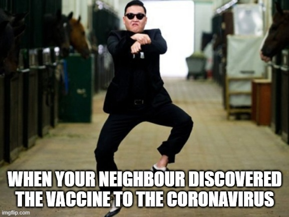 Psy Horse Dance |  WHEN YOUR NEIGHBOUR DISCOVERED THE VACCINE TO THE CORONAVIRUS | image tagged in memes,psy horse dance | made w/ Imgflip meme maker