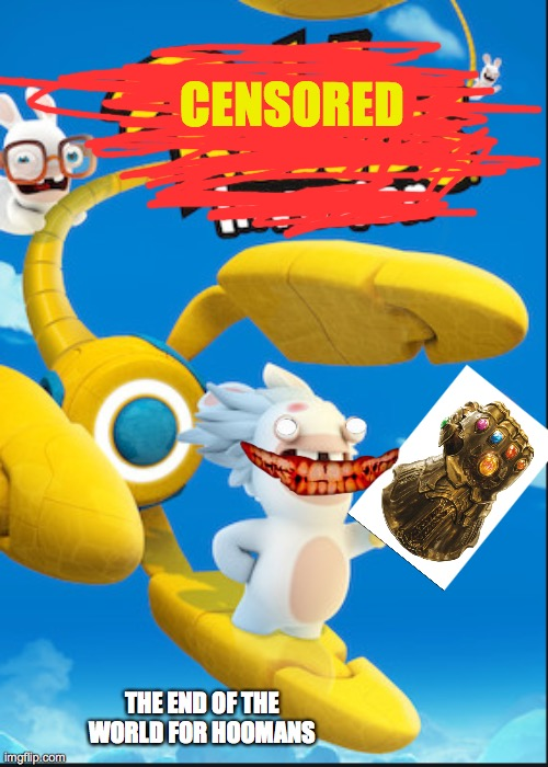 Rabbids rage |  CENSORED; THE END OF THE WORLD FOR HOOMANS | image tagged in rabbids,infinity gauntlet,creepy face | made w/ Imgflip meme maker