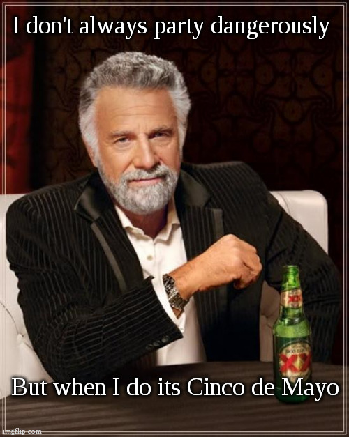 Bring your bandanas |  I don't always party dangerously; But when I do its Cinco de Mayo | image tagged in memes,the most interesting man in the world,party,covid-19,i too like to live dangerously,fun | made w/ Imgflip meme maker