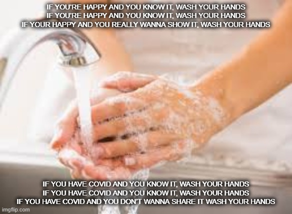 COVID handwashing song |  IF YOU'RE HAPPY AND YOU KNOW IT, WASH YOUR HANDS  IF YOU'RE HAPPY AND YOU KNOW IT, WASH YOUR HANDS  IF YOUR HAPPY AND YOU REALLY WANNA SHOW IT, WASH YOUR HANDS; IF YOU HAVE COVID AND YOU KNOW IT, WASH YOUR HANDS  IF YOU HAVE COVID AND YOU KNOW IT, WASH YOUR HANDS  IF YOU HAVE COVID AND YOU DON'T WANNA SHARE IT WASH YOUR HANDS | image tagged in hand washing,covid-19 | made w/ Imgflip meme maker