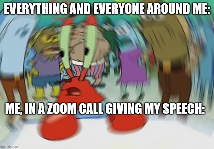 Zoom stuglez |  EVERYTHING AND EVERYONE AROUND ME:; ME, IN A ZOOM CALL GIVING MY SPEECH: | image tagged in memes,mr krabs blur meme | made w/ Imgflip meme maker