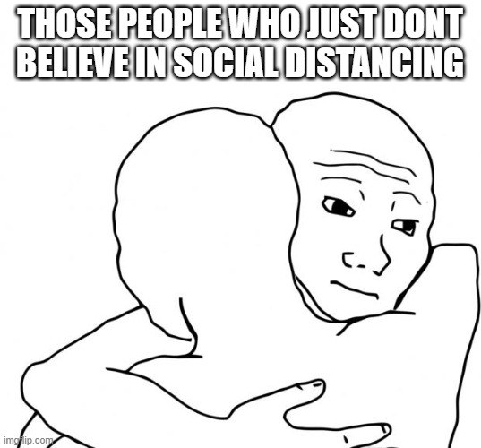 Legit people actually do that |  THOSE PEOPLE WHO JUST DONT BELIEVE IN SOCIAL DISTANCING | image tagged in memes,i know that feel bro | made w/ Imgflip meme maker