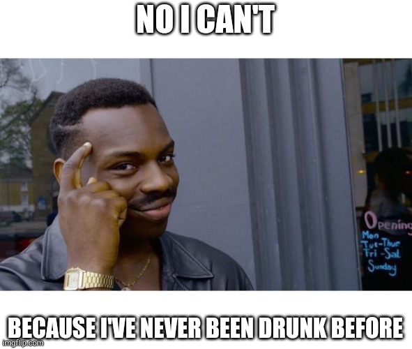 Roll Safe Think About It Meme | NO I CAN'T BECAUSE I'VE NEVER BEEN DRUNK BEFORE | image tagged in memes,roll safe think about it | made w/ Imgflip meme maker