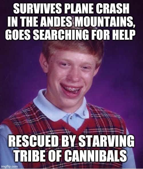 Bad Luck Brian |  SURVIVES PLANE CRASH IN THE ANDES MOUNTAINS, GOES SEARCHING FOR HELP; RESCUED BY STARVING TRIBE OF CANNIBALS | image tagged in memes,bad luck brian | made w/ Imgflip meme maker