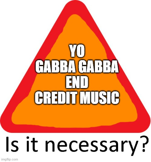 YO GABBA GABBA END CREDIT MUSIC | image tagged in yo gabba gabba | made w/ Imgflip meme maker