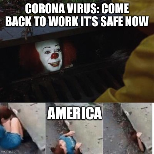 Sounds About Right |  CORONA VIRUS: COME BACK TO WORK IT'S SAFE NOW; AMERICA | image tagged in pennywise in sewer,corona,covid-19,covid,pandemic | made w/ Imgflip meme maker