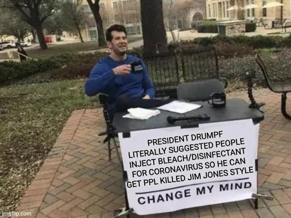 Reality of 2020 |  PRESIDENT DRUMPF LITERALLY SUGGESTED PEOPLE INJECT BLEACH/DISINFECTANT FOR CORONAVIRUS SO HE CAN GET PPL KILLED JIM JONES STYLE | image tagged in change my mind,donald trump is an idiot,scumbag republicans,covid19,coronavirus,trump is a moron | made w/ Imgflip meme maker