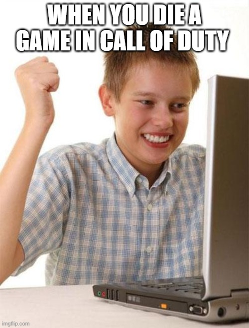 First Day On The Internet Kid |  WHEN YOU DIE A GAME IN CALL OF DUTY | image tagged in memes,first day on the internet kid | made w/ Imgflip meme maker