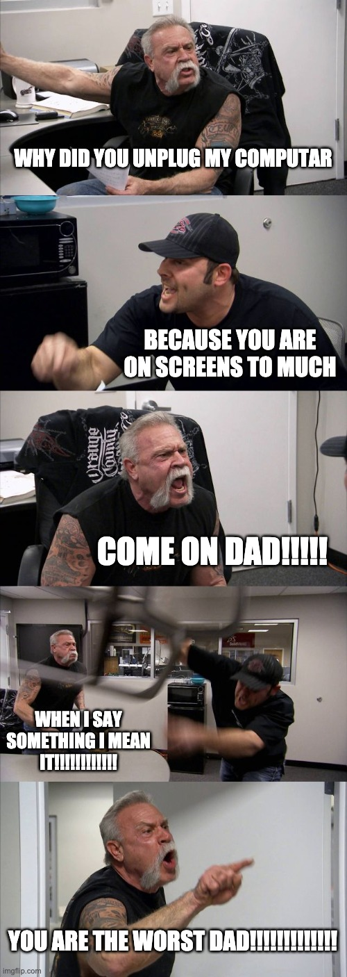 American Chopper Argument Meme |  WHY DID YOU UNPLUG MY COMPUTAR; BECAUSE YOU ARE ON SCREENS TO MUCH; COME ON DAD!!!!! WHEN I SAY SOMETHING I MEAN IT!!!!!!!!!!!! YOU ARE THE WORST DAD!!!!!!!!!!!!! | image tagged in memes,american chopper argument | made w/ Imgflip meme maker