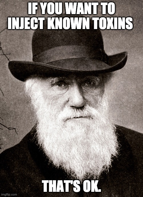 Darwin on injections |  IF YOU WANT TO INJECT KNOWN TOXINS; THAT'S OK. | image tagged in darwin | made w/ Imgflip meme maker