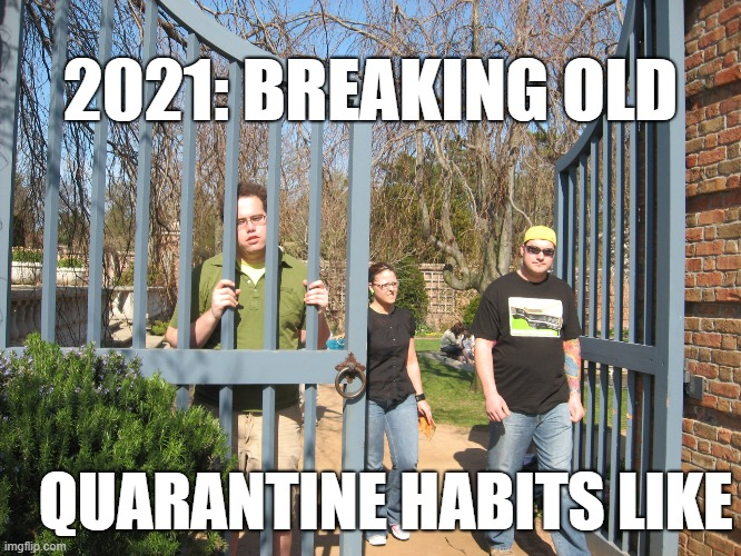Brun06meme |  2021: BREAKING OLD; QUARANTINE HABITS LIKE | image tagged in fun,funny,quarantine,stuck,homestuck,jail | made w/ Imgflip meme maker