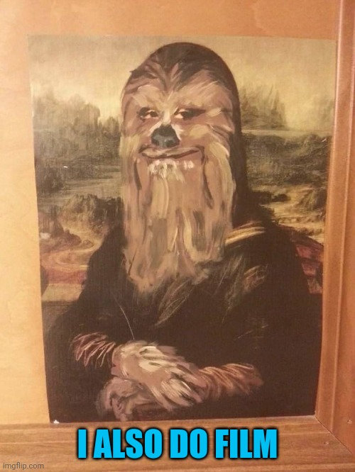 Behold |  I ALSO DO FILM | image tagged in chewbacca,mona lisa | made w/ Imgflip meme maker