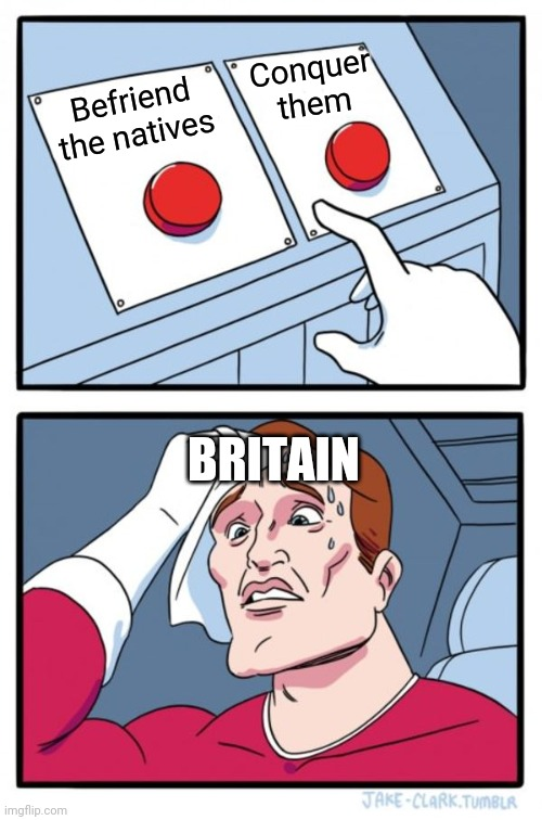 Two Buttons |  Conquer them; Befriend the natives; BRITAIN | image tagged in memes,two buttons,britain | made w/ Imgflip meme maker