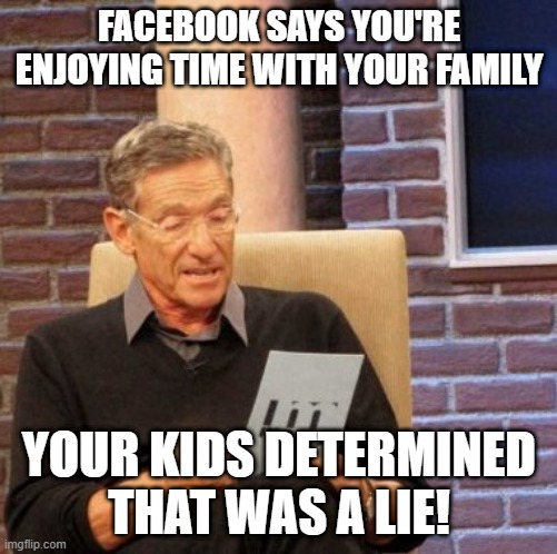 Maury Lie Detector |  FACEBOOK SAYS YOU'RE ENJOYING TIME WITH YOUR FAMILY; YOUR KIDS DETERMINED THAT WAS A LIE! | image tagged in memes,maury lie detector | made w/ Imgflip meme maker