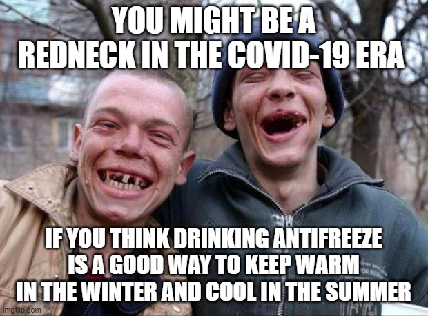 YOU MIGHT BE A REDNECK |  YOU MIGHT BE A REDNECK IN THE COVID-19 ERA; IF YOU THINK DRINKING ANTIFREEZE IS A GOOD WAY TO KEEP WARM IN THE WINTER AND COOL IN THE SUMMER | image tagged in no teeth,covid-19,bad advice,don't do this at home | made w/ Imgflip meme maker