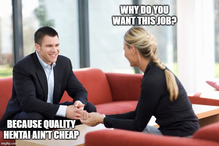 JOb interview |  WHY DO YOU WANT THIS JOB? BECAUSE QUALITY HENTAI AIN'T CHEAP | image tagged in job interview | made w/ Imgflip meme maker