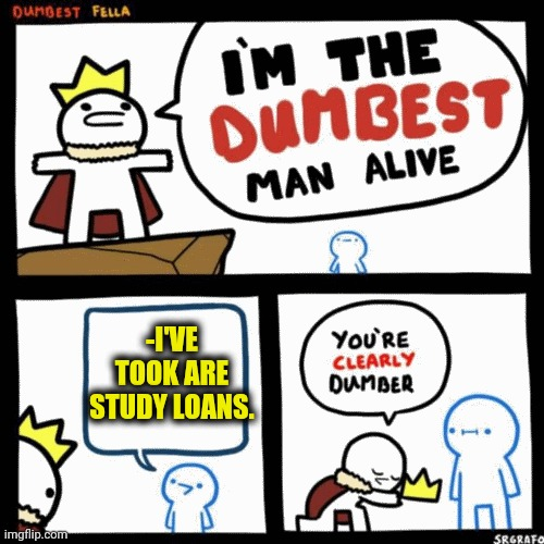 -Try to be iron mask against roaring sum of a debt companies. |  -I'VE TOOK ARE STUDY LOANS. | image tagged in i'm the dumbest man alive,student loans,they took our jobs,dumb and dumber,rage comics,national debt | made w/ Imgflip meme maker