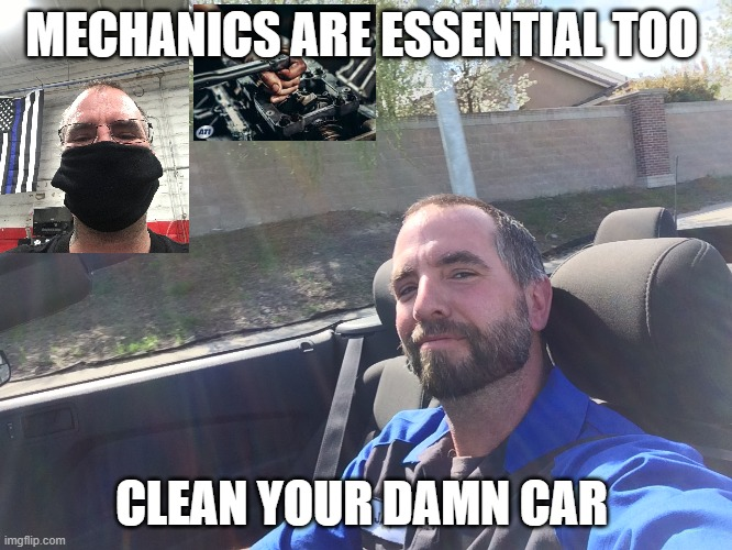 mechanics are essential |  MECHANICS ARE ESSENTIAL TOO; CLEAN YOUR DAMN CAR | image tagged in mechanic,essential,covid-19 | made w/ Imgflip meme maker