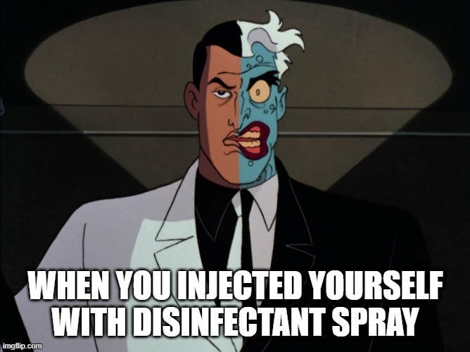 2 face |  WHEN YOU INJECTED YOURSELF WITH DISINFECTANT SPRAY | image tagged in 2 face,disinfectant spray,covid-19,trump | made w/ Imgflip meme maker