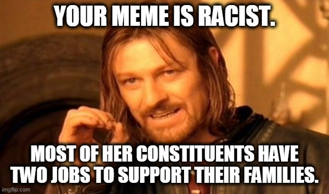 One Does Not Simply Meme | YOUR MEME IS RACIST. MOST OF HER CONSTITUENTS HAVE TWO JOBS TO SUPPORT THEIR FAMILIES. | image tagged in memes,one does not simply | made w/ Imgflip meme maker