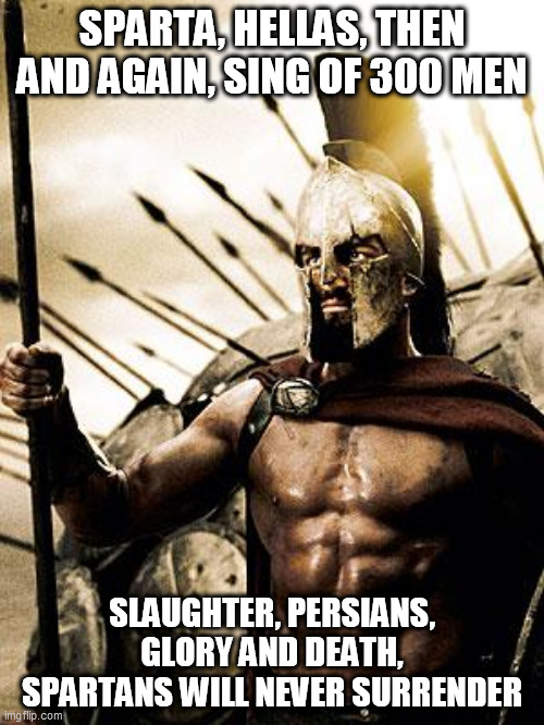 Sparta |  SPARTA, HELLAS, THEN AND AGAIN, SING OF 300 MEN; SLAUGHTER, PERSIANS, GLORY AND DEATH, SPARTANS WILL NEVER SURRENDER | image tagged in sabaton,sparta,300,three hundred,thermopylae,battle of thermopylae | made w/ Imgflip meme maker