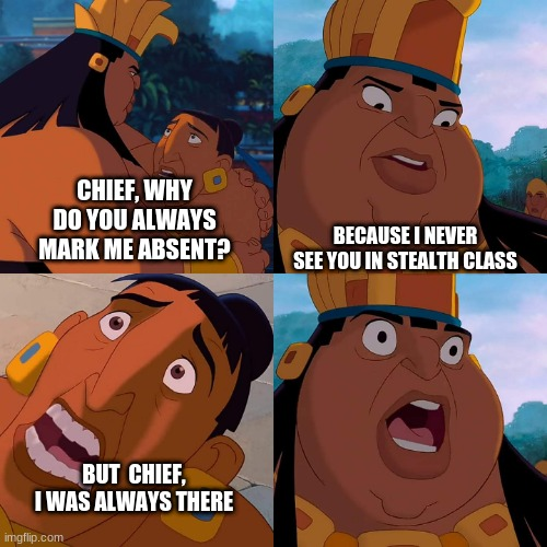 we are safe here |  BECAUSE I NEVER SEE YOU IN STEALTH CLASS; CHIEF, WHY DO YOU ALWAYS MARK ME ABSENT? BUT  CHIEF, I WAS ALWAYS THERE | image tagged in we are safe here | made w/ Imgflip meme maker