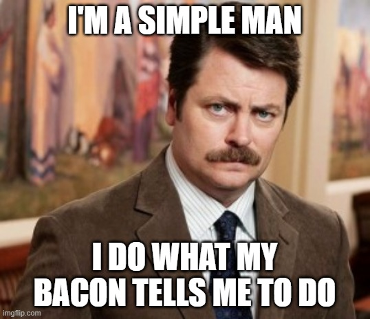 Ron Swanson loves bacon |  I'M A SIMPLE MAN; I DO WHAT MY BACON TELLS ME TO DO | image tagged in memes,ron swanson,bacon | made w/ Imgflip meme maker