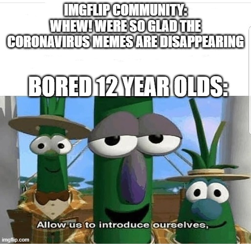 Allow us to introduce ourselves |  IMGFLIP COMMUNITY: WHEW! WERE SO GLAD THE CORONAVIRUS MEMES ARE DISAPPEARING; BORED 12 YEAR OLDS: | image tagged in allow us to introduce ourselves | made w/ Imgflip meme maker