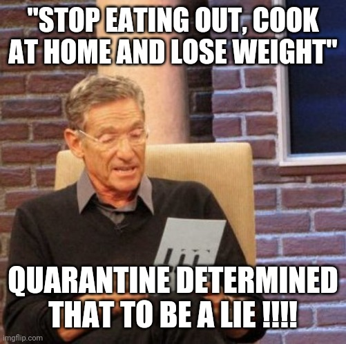 "Maury Lie Detector |  ""STOP EATING OUT, COOK AT HOME AND LOSE WEIGHT""; QUARANTINE DETERMINED THAT TO BE A LIE !!!! 
