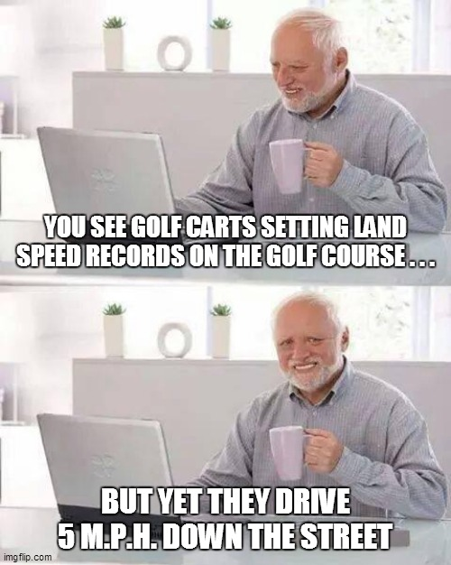 Hide the Pain Harold |  YOU SEE GOLF CARTS SETTING LAND SPEED RECORDS ON THE GOLF COURSE . . . BUT YET THEY DRIVE 5 M.P.H. DOWN THE STREET | image tagged in fun,funny memes,funny meme,hide the pain harold,lol,too funny | made w/ Imgflip meme maker