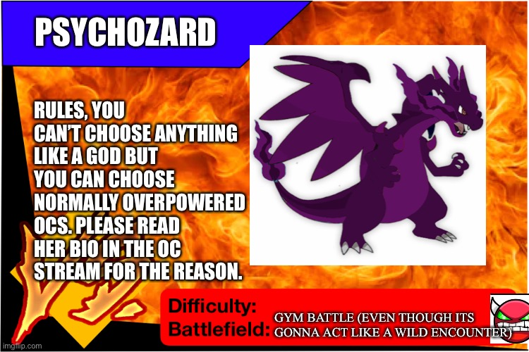 Psychozard would like to blow off some steam |  PSYCHOZARD; RULES, YOU CAN'T CHOOSE ANYTHING LIKE A GOD BUT YOU CAN CHOOSE NORMALLY OVERPOWERED OCS. PLEASE READ HER BIO IN THE OC STREAM FOR THE REASON. GYM BATTLE (EVEN THOUGH ITS GONNA ACT LIKE A WILD ENCOUNTER) | image tagged in raid battle new,pokemon | made w/ Imgflip meme maker