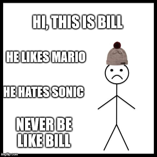 that is what it should be |  HI, THIS IS BILL; HE LIKES MARIO; HE HATES SONIC; NEVER BE LIKE BILL | image tagged in don't be like bill | made w/ Imgflip meme maker