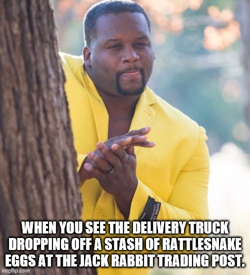 Man behind tree |  WHEN YOU SEE THE DELIVERY TRUCK DROPPING OFF A STASH OF RATTLESNAKE EGGS AT THE JACK RABBIT TRADING POST. | image tagged in man behind tree | made w/ Imgflip meme maker