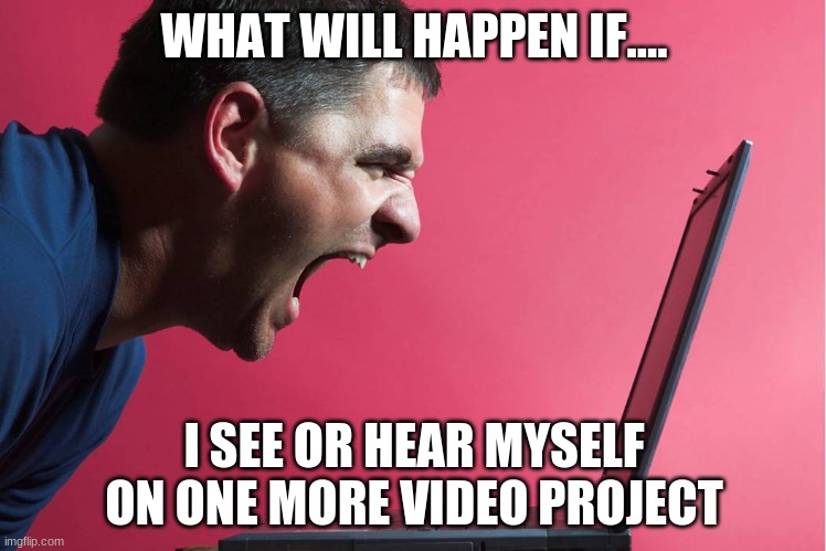 Angry Technology User |  WHAT WILL HAPPEN IF.... I SEE OR HEAR MYSELF ON ONE MORE VIDEO PROJECT | image tagged in reactions | made w/ Imgflip meme maker